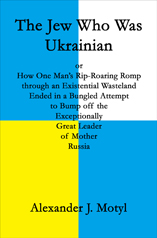 The Jew Who Was Ukrainian by Alexander J. Motyl